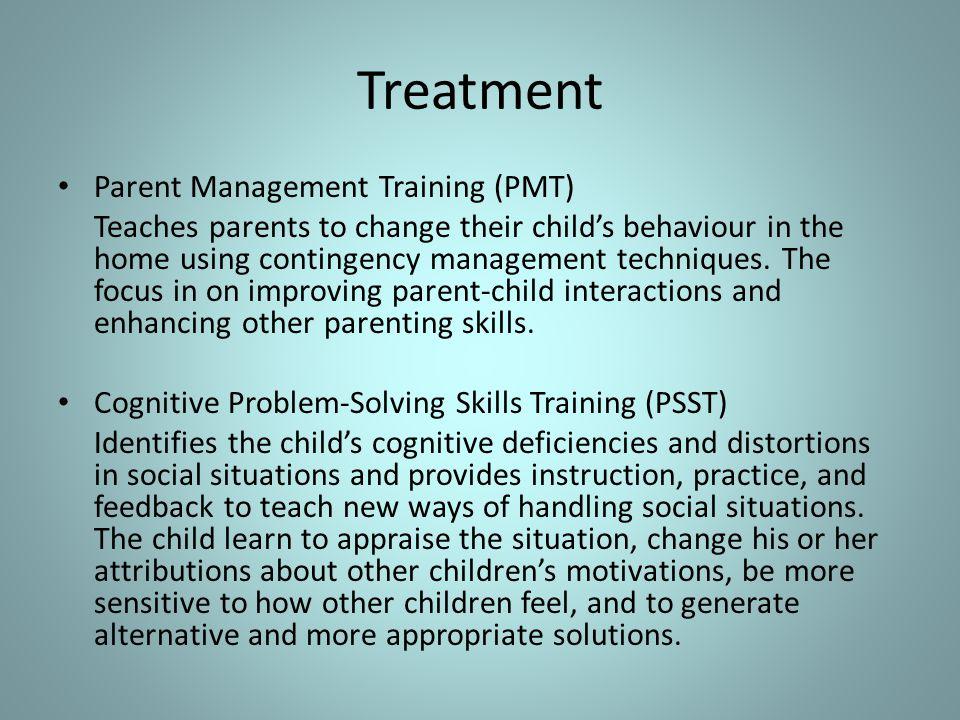 Treatment Parent Management Training (PMT) Teaches parents to change their child's behaviour in the home using contingency management techniques. The
