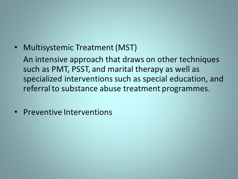 Multisystemic Treatment (MST) An intensive approach that draws on other techniques such as PMT, PSST, and marital therapy as well as specialized inter