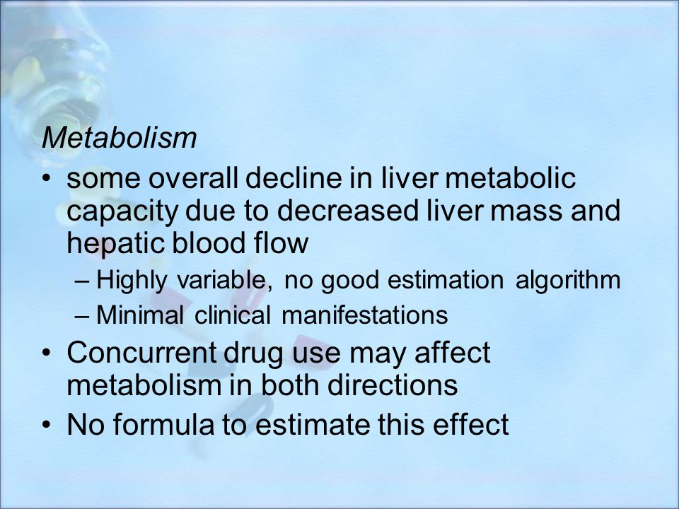 Metabolism some overall decline in liver metabolic capacity due to decreased liver mass and hepatic blood flow –Highly variable, no good estimation al