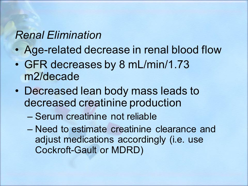 Renal Elimination Age-related decrease in renal blood flow GFR decreases by 8 mL/min/1.73 m2/decade Decreased lean body mass leads to decreased creati