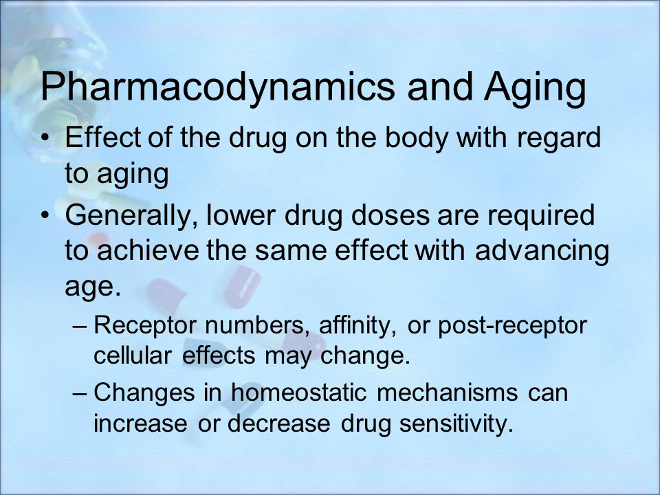 Pharmacodynamics and Aging Effect of the drug on the body with regard to aging Generally, lower drug doses are required to achieve the same effect wit