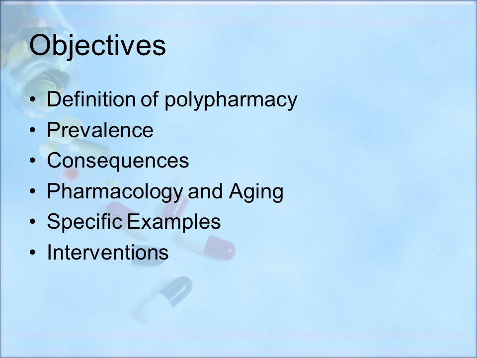 Objectives Definition of polypharmacy Prevalence Consequences Pharmacology and Aging Specific Examples Interventions