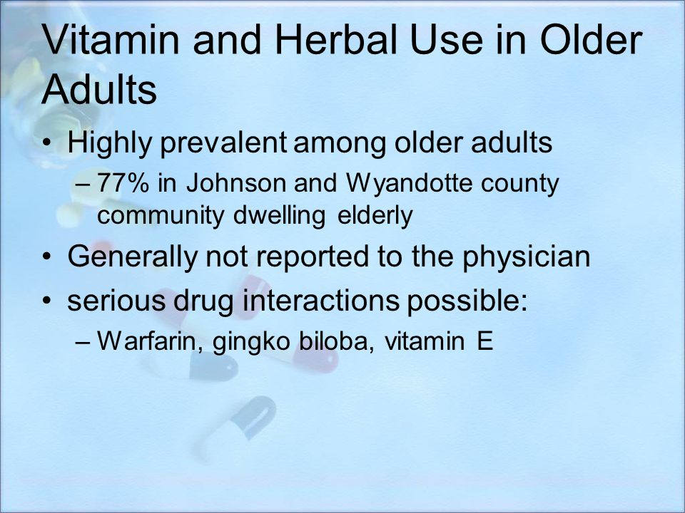 Vitamin and Herbal Use in Older Adults Highly prevalent among older adults –77% in Johnson and Wyandotte county community dwelling elderly Generally n