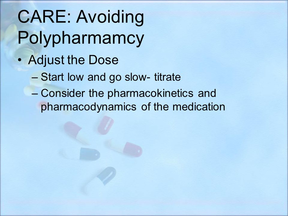 CARE: Avoiding Polypharmamcy Adjust the Dose –Start low and go slow- titrate –Consider the pharmacokinetics and pharmacodynamics of the medication