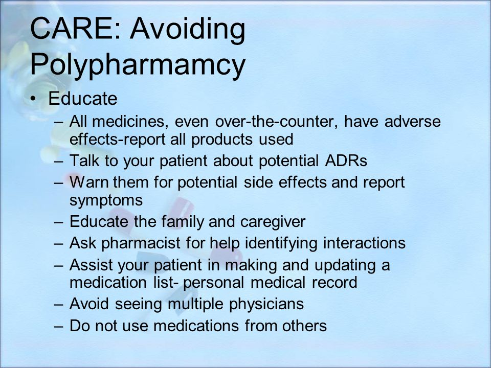 CARE: Avoiding Polypharmamcy Educate –All medicines, even over-the-counter, have adverse effects-report all products used –Talk to your patient about