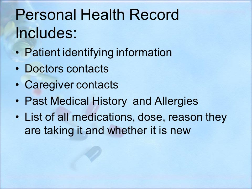 Personal Health Record Includes: Patient identifying information Doctors contacts Caregiver contacts Past Medical History and Allergies List of all me
