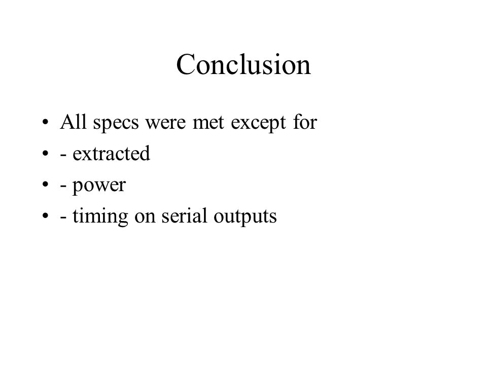 Conclusion All specs were met except for - extracted - power - timing on serial outputs