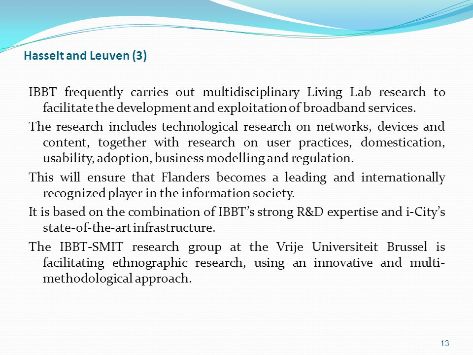 Hasselt and Leuven (3) IBBT frequently carries out multidisciplinary Living Lab research to facilitate the development and exploitation of broadband services.