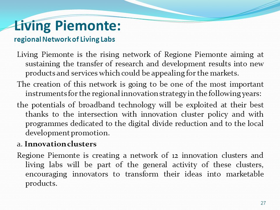 Living Piemonte: regional Network of Living Labs Living Piemonte is the rising network of Regione Piemonte aiming at sustaining the transfer of research and development results into new products and services which could be appealing for the markets.