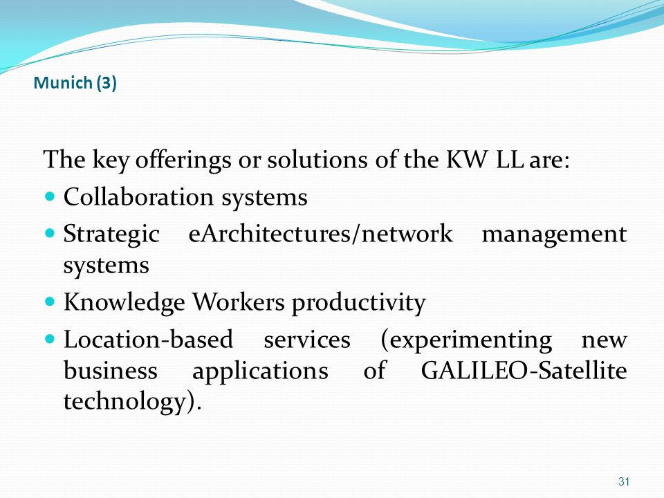 Munich (3) The key offerings or solutions of the KW LL are: Collaboration systems Strategic eArchitectures/network management systems Knowledge Workers productivity Location-based services (experimenting new business applications of GALILEO-Satellite technology).