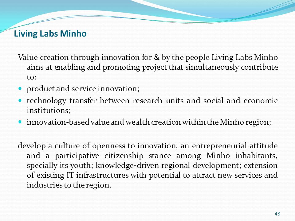 Living Labs Minho Value creation through innovation for & by the people Living Labs Minho aims at enabling and promoting project that simultaneously contribute to: product and service innovation; technology transfer between research units and social and economic institutions; innovation-based value and wealth creation within the Minho region; develop a culture of openness to innovation, an entrepreneurial attitude and a participative citizenship stance among Minho inhabitants, specially its youth; knowledge-driven regional development; extension of existing IT infrastructures with potential to attract new services and industries to the region.