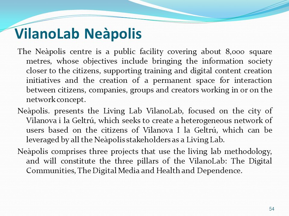 VilanoLab Neàpolis The Neàpolis centre is a public facility covering about 8,000 square metres, whose objectives include bringing the information society closer to the citizens, supporting training and digital content creation initiatives and the creation of a permanent space for interaction between citizens, companies, groups and creators working in or on the network concept.