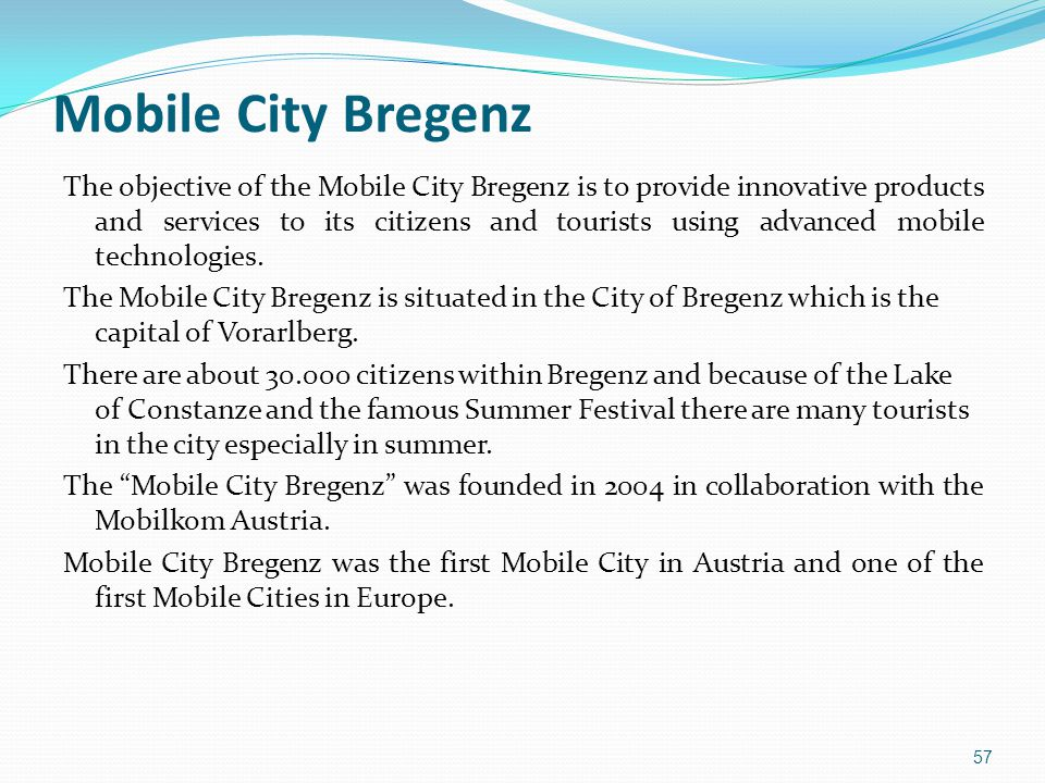 Mobile City Bregenz The objective of the Mobile City Bregenz is to provide innovative products and services to its citizens and tourists using advanced mobile technologies.