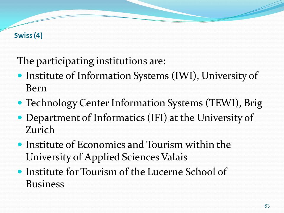 Swiss (4) The participating institutions are: Institute of Information Systems (IWI), University of Bern Technology Center Information Systems (TEWI), Brig Department of Informatics (IFI) at the University of Zurich Institute of Economics and Tourism within the University of Applied Sciences Valais Institute for Tourism of the Lucerne School of Business 63