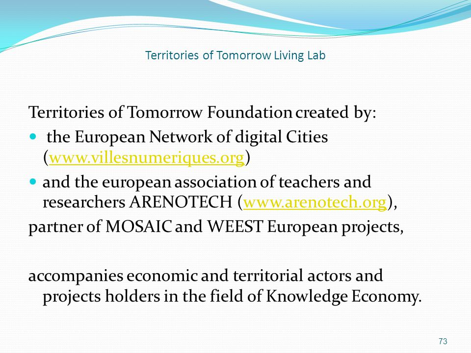 Territories of Tomorrow Living Lab Territories of Tomorrow Foundation created by: the European Network of digital Cities (www.villesnumeriques.org)www.villesnumeriques.org and the european association of teachers and researchers ARENOTECH (www.arenotech.org),www.arenotech.org partner of MOSAIC and WEEST European projects, accompanies economic and territorial actors and projects holders in the field of Knowledge Economy.