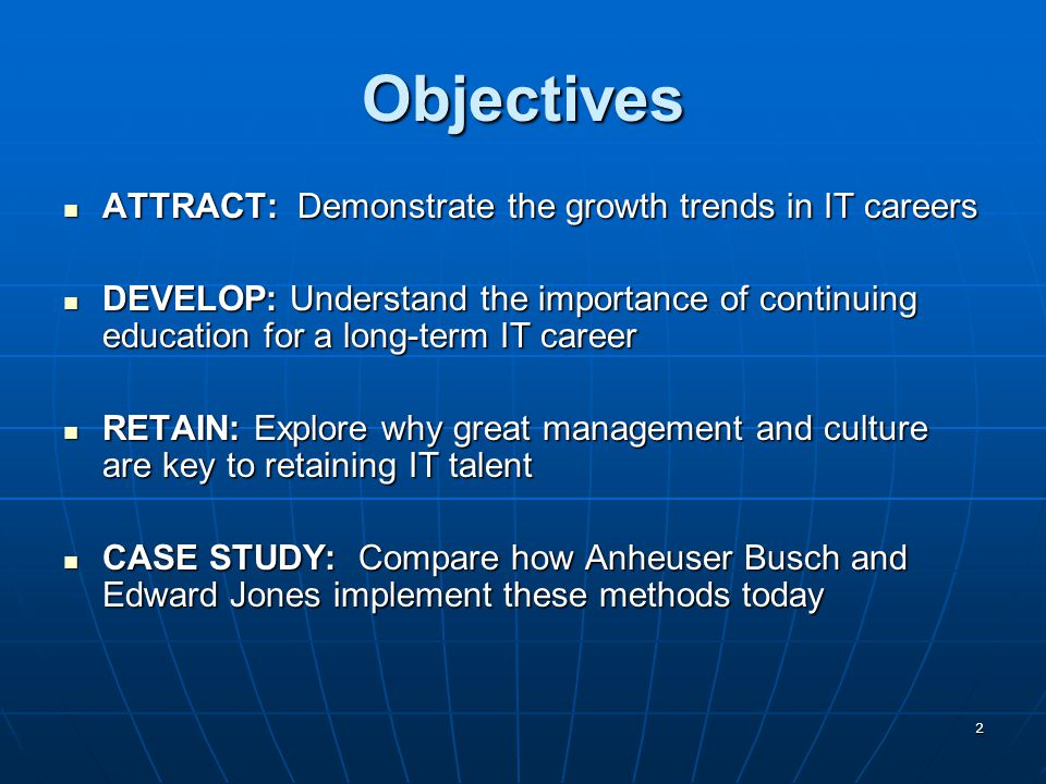 2 Objectives ATTRACT: Demonstrate the growth trends in IT careers ATTRACT: Demonstrate the growth trends in IT careers DEVELOP: Understand the importance of continuing education for a long-term IT career DEVELOP: Understand the importance of continuing education for a long-term IT career RETAIN: Explore why great management and culture are key to retaining IT talent RETAIN: Explore why great management and culture are key to retaining IT talent CASE STUDY: Compare how Anheuser Busch and Edward Jones implement these methods today CASE STUDY: Compare how Anheuser Busch and Edward Jones implement these methods today