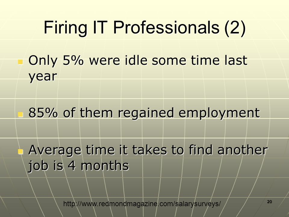 20 Firing IT Professionals (2) Only 5% were idle some time last year Only 5% were idle some time last year 85% of them regained employment 85% of them regained employment Average time it takes to find another job is 4 months Average time it takes to find another job is 4 months http://www.redmondmagazine.com/salarysurveys/