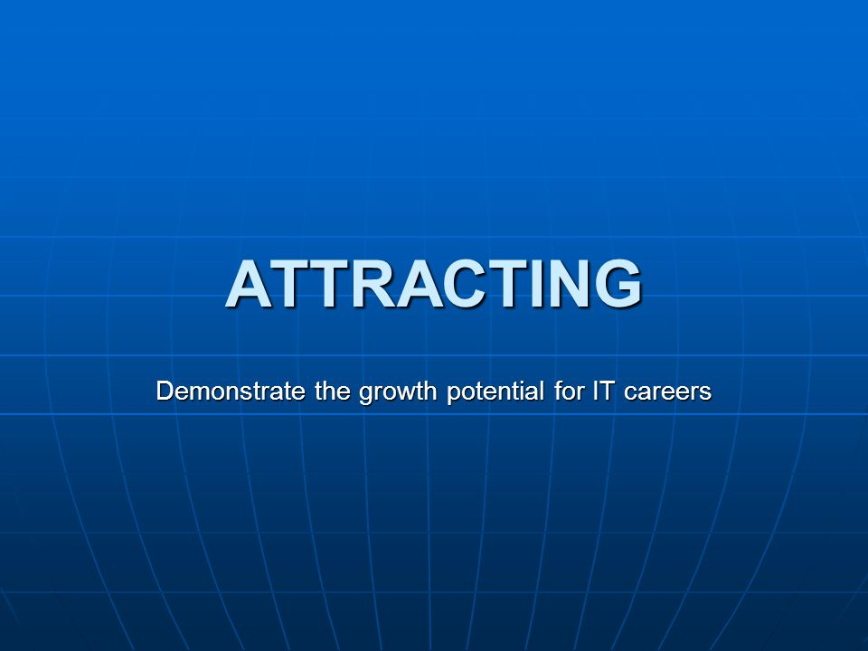 ATTRACTING Demonstrate the growth potential for IT careers