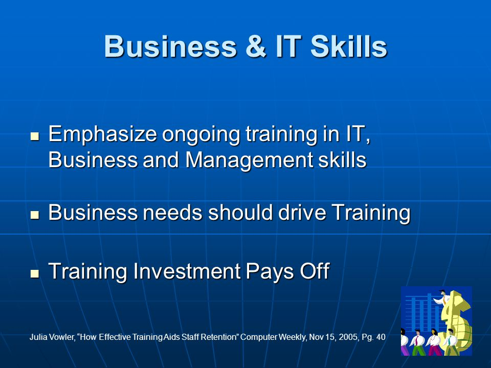 31 Business & IT Skills Emphasize ongoing training in IT, Business and Management skills Emphasize ongoing training in IT, Business and Management skills Business needs should drive Training Business needs should drive Training Training Investment Pays Off Training Investment Pays Off Julia Vowler, How Effective Training Aids Staff Retention Computer Weekly, Nov 15, 2005, Pg.