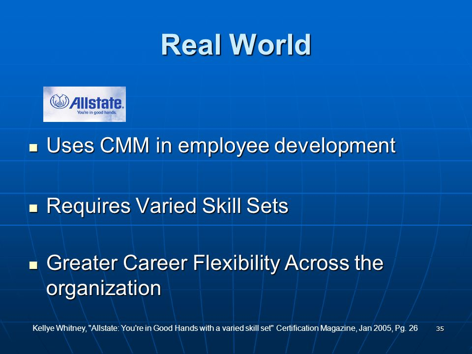 35 Real World Uses CMM in employee development Uses CMM in employee development Requires Varied Skill Sets Requires Varied Skill Sets Greater Career Flexibility Across the organization Greater Career Flexibility Across the organization Kellye Whitney, Allstate: You re in Good Hands with a varied skill set Certification Magazine, Jan 2005, Pg.