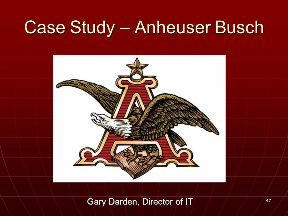47 Case Study – Anheuser Busch Gary Darden, Director of IT