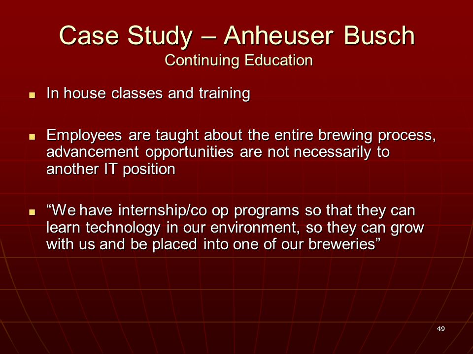 49 Case Study – Anheuser Busch Continuing Education In house classes and training In house classes and training Employees are taught about the entire brewing process, advancement opportunities are not necessarily to another IT position Employees are taught about the entire brewing process, advancement opportunities are not necessarily to another IT position We have internship/co op programs so that they can learn technology in our environment, so they can grow with us and be placed into one of our breweries We have internship/co op programs so that they can learn technology in our environment, so they can grow with us and be placed into one of our breweries