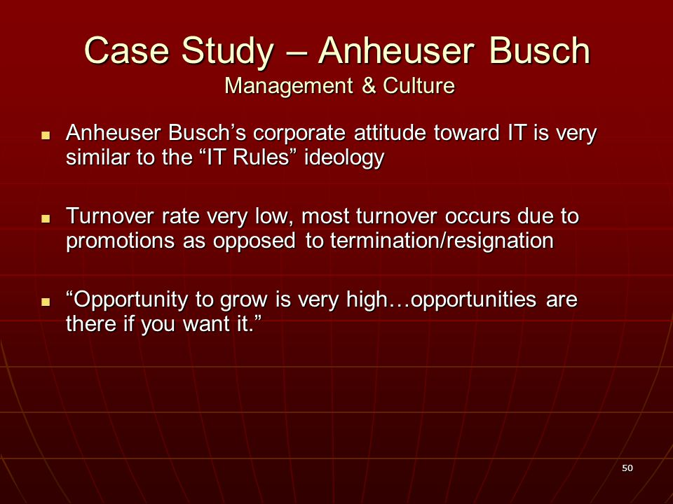 50 Case Study – Anheuser Busch Management & Culture Anheuser Busch's corporate attitude toward IT is very similar to the IT Rules ideology Anheuser Busch's corporate attitude toward IT is very similar to the IT Rules ideology Turnover rate very low, most turnover occurs due to promotions as opposed to termination/resignation Turnover rate very low, most turnover occurs due to promotions as opposed to termination/resignation Opportunity to grow is very high…opportunities are there if you want it. Opportunity to grow is very high…opportunities are there if you want it.