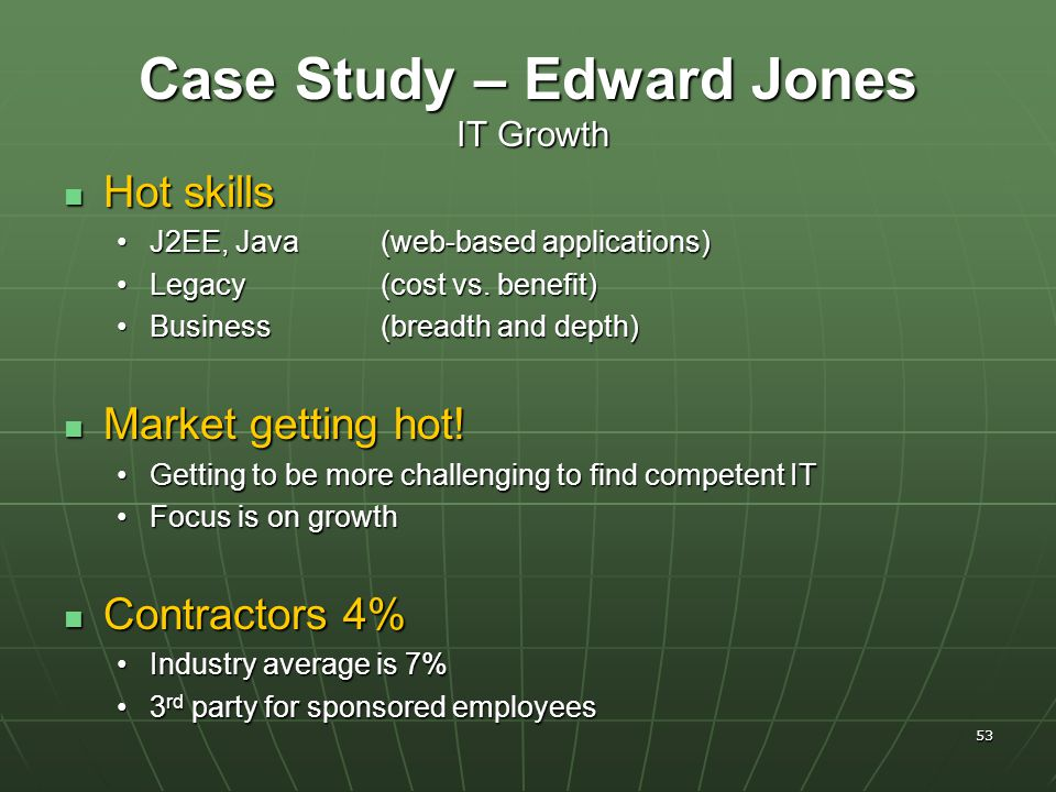 53 Case Study – Edward Jones IT Growth Hot skills Hot skills J2EE, Java (web-based applications)J2EE, Java (web-based applications) Legacy (cost vs.
