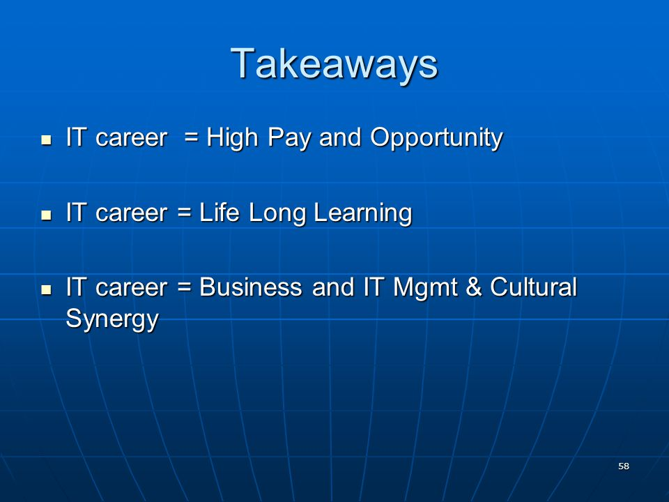 58 Takeaways IT career = High Pay and Opportunity IT career = High Pay and Opportunity IT career = Life Long Learning IT career = Life Long Learning IT career = Business and IT Mgmt & Cultural Synergy IT career = Business and IT Mgmt & Cultural Synergy