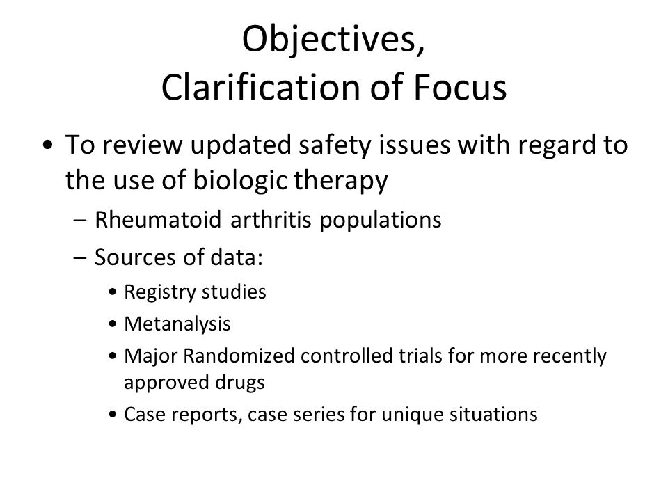 Objectives, Clarification of Focus To review updated safety issues with regard to the use of biologic therapy –Rheumatoid arthritis populations –Sources of data: Registry studies Metanalysis Major Randomized controlled trials for more recently approved drugs Case reports, case series for unique situations