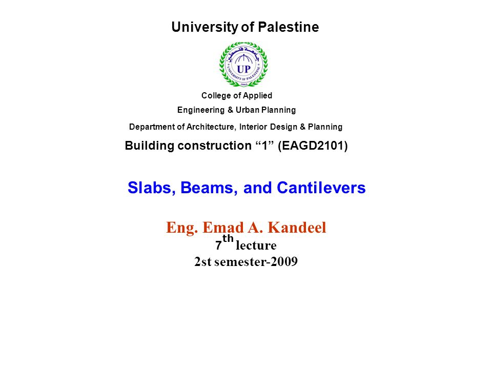 """Slabs, Beams, and Cantilevers Eng. Emad A. Kandeel 7 lecture 2st semester-2009 Building construction """"1"""" (EAGD2101) University of Palestine College of"""