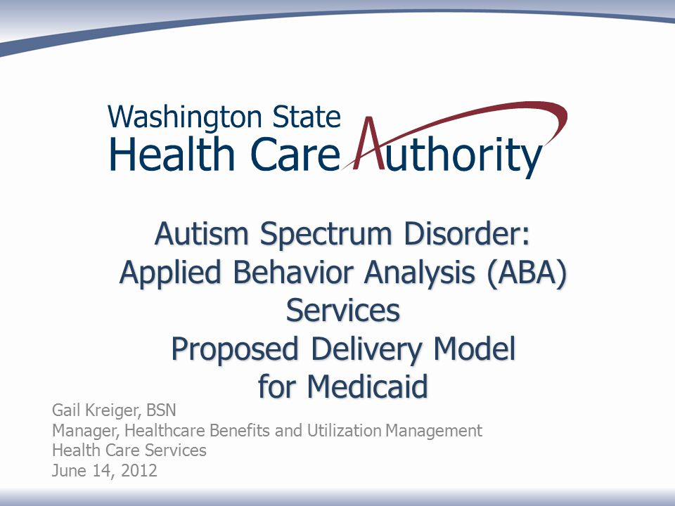 Autism Spectrum Disorder: Applied Behavior Analysis (ABA) Services Proposed Delivery Model for Medicaid Gail Kreiger, BSN Manager, Healthcare Benefits and Utilization Management Health Care Services June 14, 2012