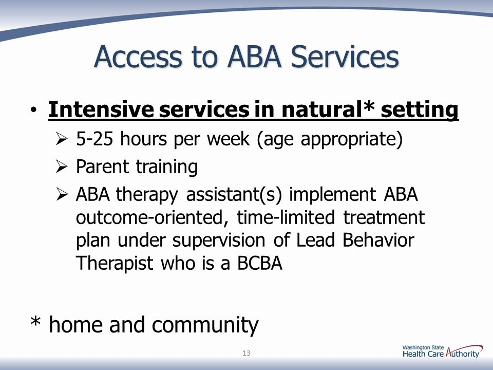 Access to ABA Services Intensive services in natural* setting  5-25 hours per week (age appropriate)  Parent training  ABA therapy assistant(s) imp
