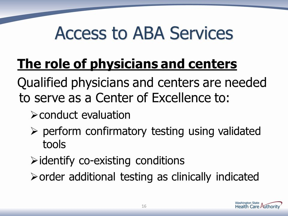 Access to ABA Services The role of physicians and centers Qualified physicians and centers are needed to serve as a Center of Excellence to:  conduct evaluation  perform confirmatory testing using validated tools  identify co-existing conditions  order additional testing as clinically indicated 16