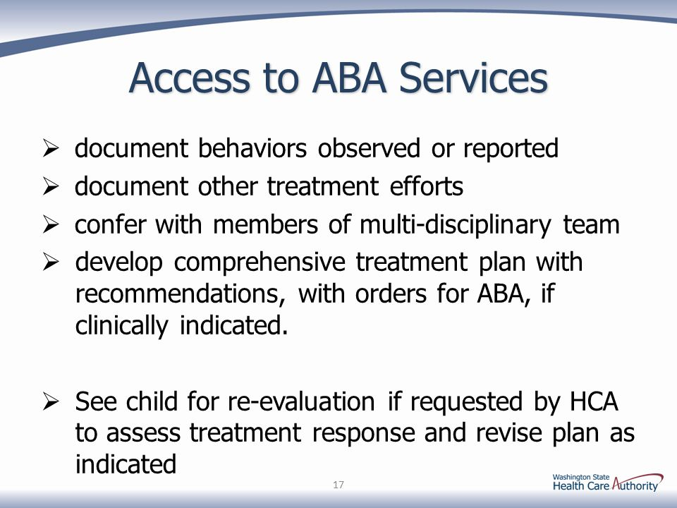 Access to ABA Services  document behaviors observed or reported  document other treatment efforts  confer with members of multi-disciplinary team  develop comprehensive treatment plan with recommendations, with orders for ABA, if clinically indicated.