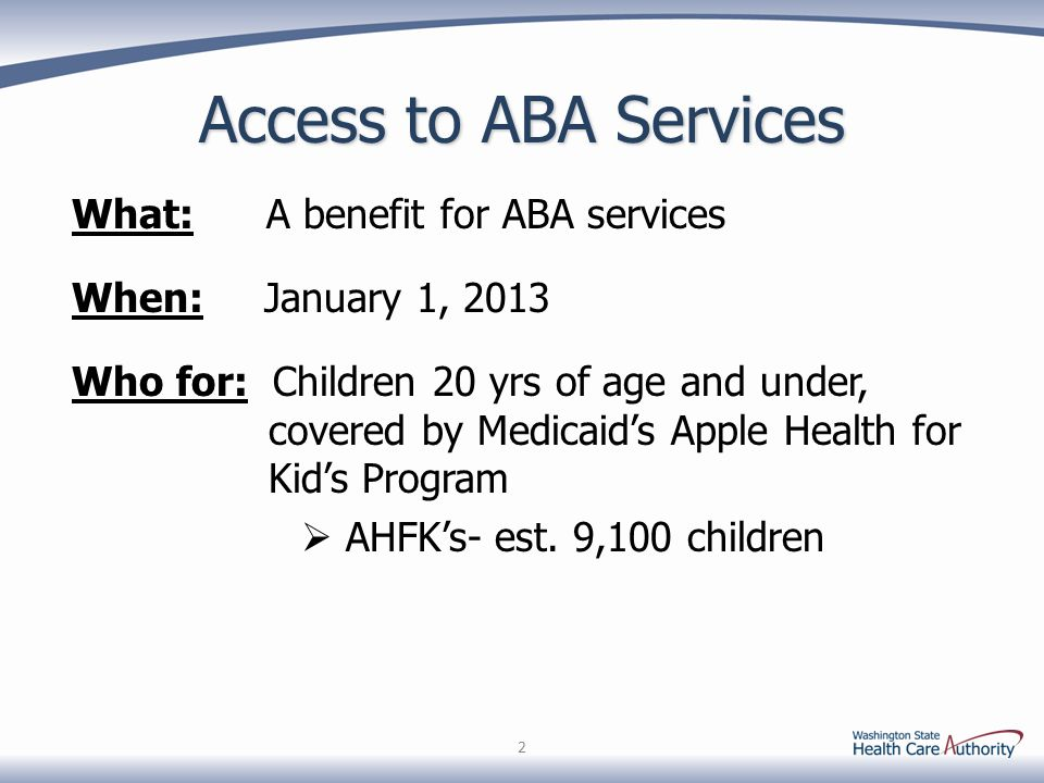 2 Access to ABA Services What: A benefit for ABA services When: January 1, 2013 Who for: Children 20 yrs of age and under, covered by Medicaid's Apple