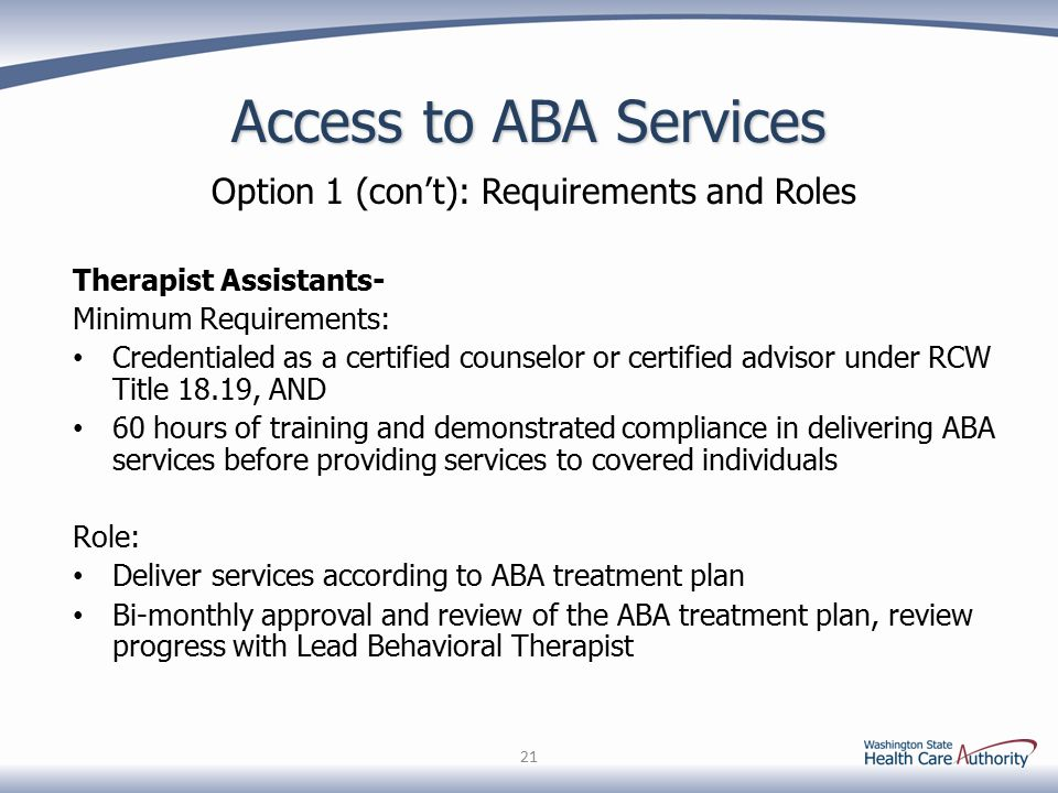 Access to ABA Services Option 1 (con't): Requirements and Roles Therapist Assistants- Minimum Requirements: Credentialed as a certified counselor or certified advisor under RCW Title 18.19, AND 60 hours of training and demonstrated compliance in delivering ABA services before providing services to covered individuals Role: Deliver services according to ABA treatment plan Bi-monthly approval and review of the ABA treatment plan, review progress with Lead Behavioral Therapist 21