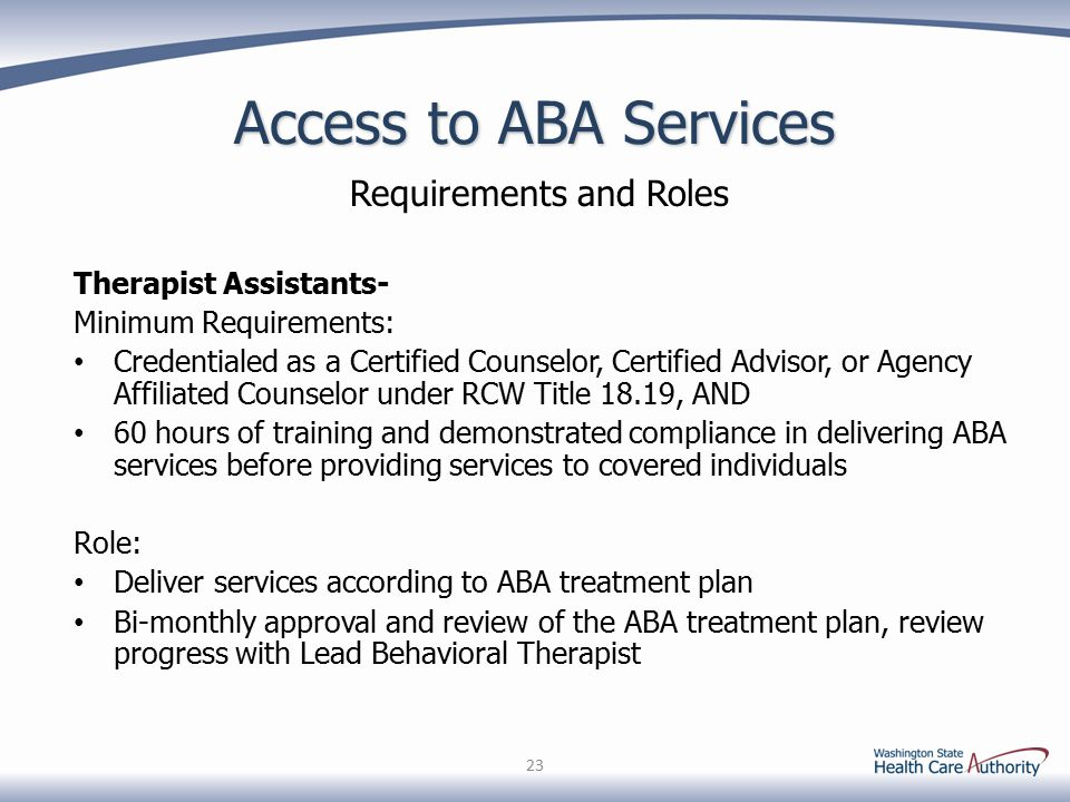 Access to ABA Services Requirements and Roles Therapist Assistants- Minimum Requirements: Credentialed as a Certified Counselor, Certified Advisor, or