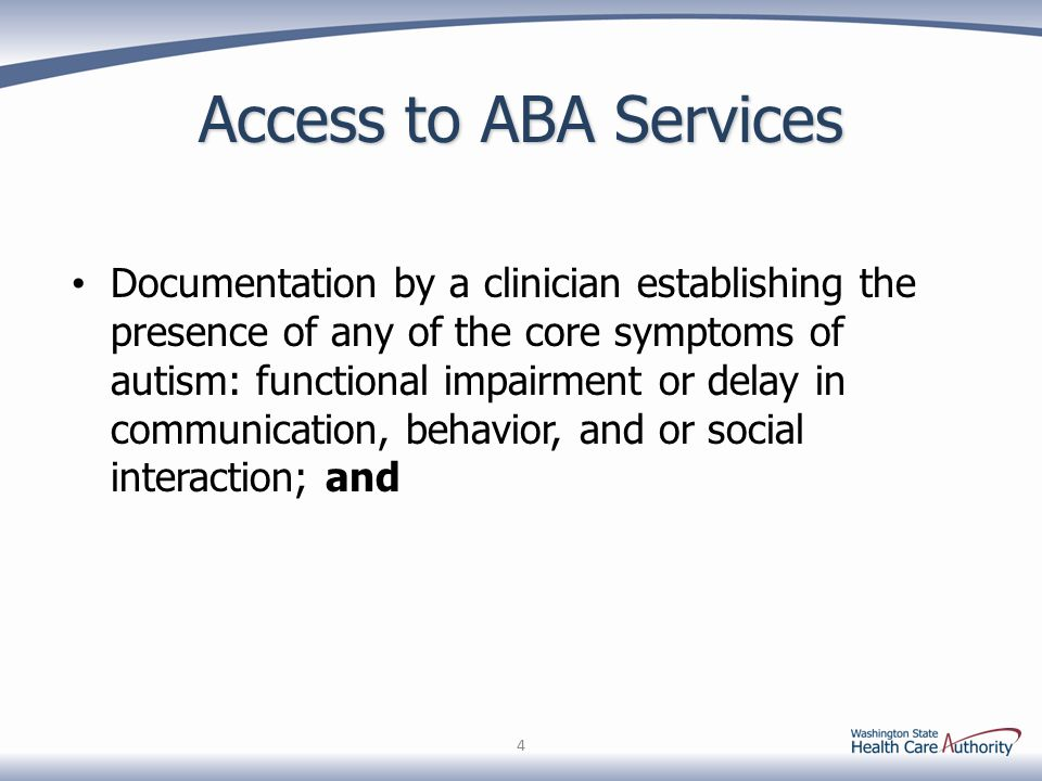 Access to ABA Services Documentation by a clinician establishing the presence of any of the core symptoms of autism: functional impairment or delay in communication, behavior, and or social interaction; and 4