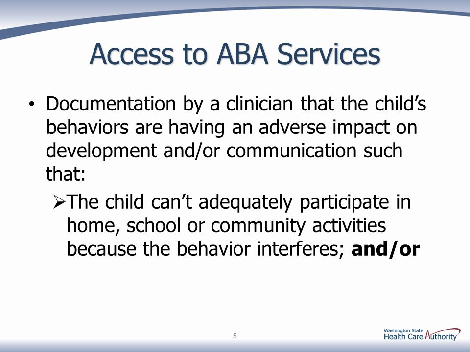 Access to ABA Services Documentation by a clinician that the child's behaviors are having an adverse impact on development and/or communication such that:  The child can't adequately participate in home, school or community activities because the behavior interferes; and/or 5