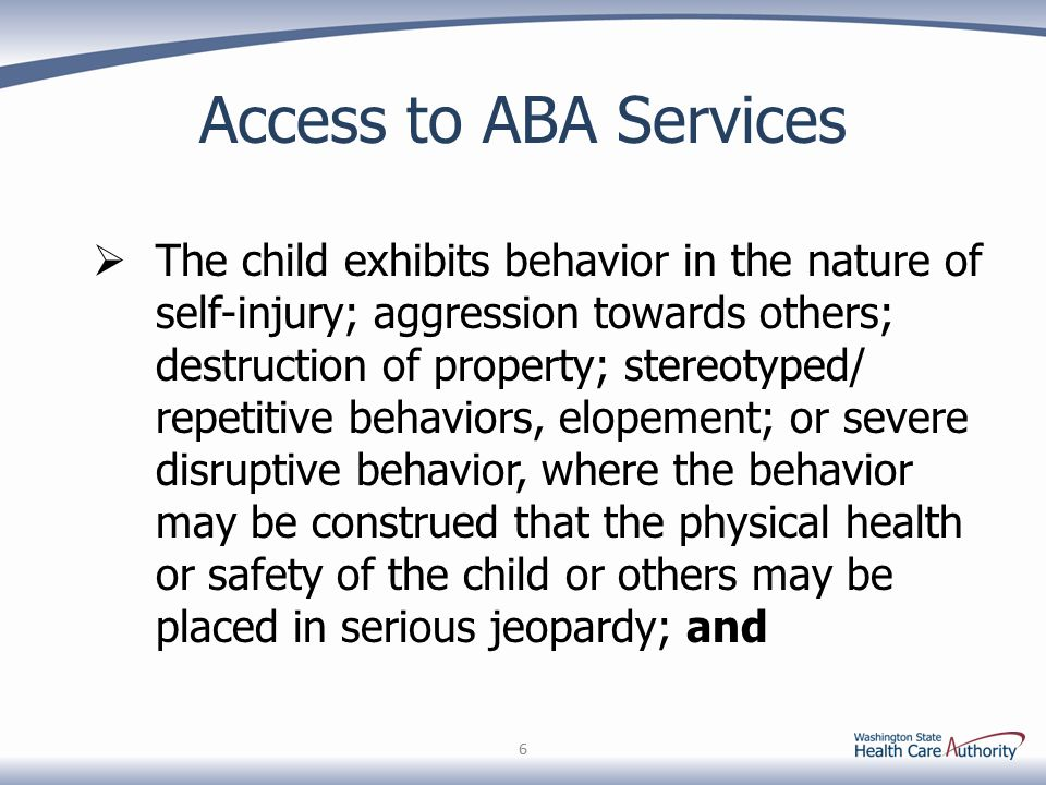Access to ABA Services  The child exhibits behavior in the nature of self-injury; aggression towards others; destruction of property; stereotyped/ repetitive behaviors, elopement; or severe disruptive behavior, where the behavior may be construed that the physical health or safety of the child or others may be placed in serious jeopardy; and 6