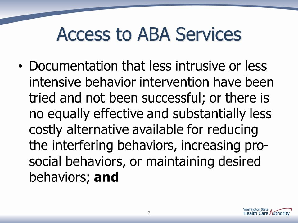 Access to ABA Services Documentation that less intrusive or less intensive behavior intervention have been tried and not been successful; or there is no equally effective and substantially less costly alternative available for reducing the interfering behaviors, increasing pro- social behaviors, or maintaining desired behaviors; and 7