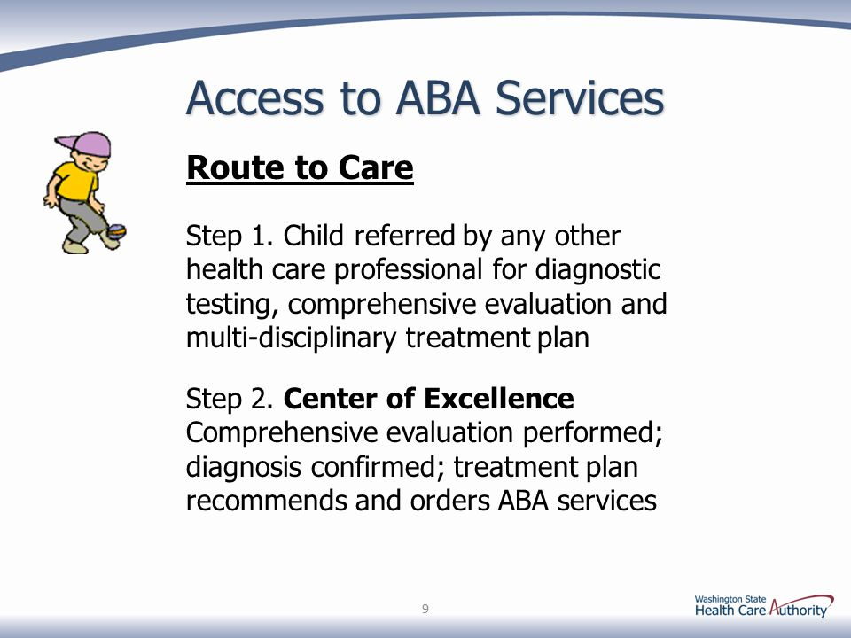 Access to ABA Services 9 Step 2. Center of Excellence Comprehensive evaluation performed; diagnosis confirmed; treatment plan recommends and orders AB