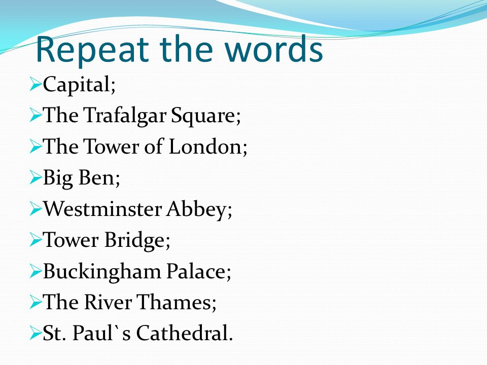 Repeat the words  Capital;  The Trafalgar Square;  The Tower of London;  Big Ben;  Westminster Abbey;  Tower Bridge;  Buckingham Palace;  The