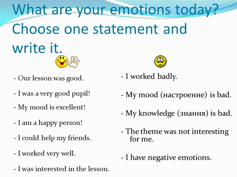 What are your emotions today? Choose one statement and write it. - Our lesson was good. - I was a very good pupil! - My mood is excellent! - I am a ha