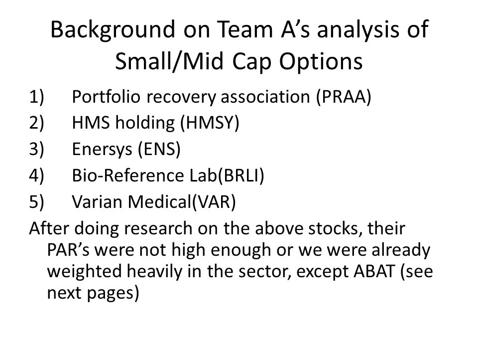 Background on Team A's analysis of Small/Mid Cap Options 1) Portfolio recovery association (PRAA) 2) HMS holding (HMSY) 3) Enersys (ENS) 4) Bio-Reference Lab(BRLI) 5) Varian Medical(VAR) After doing research on the above stocks, their PAR's were not high enough or we were already weighted heavily in the sector, except ABAT (see next pages)