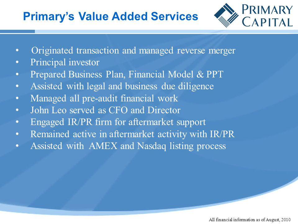 Originated transaction and managed reverse merger Principal investor Prepared Business Plan, Financial Model & PPT Assisted with legal and business due diligence Managed all pre-audit financial work John Leo served as CFO and Director Engaged IR/PR firm for aftermarket support Remained active in aftermarket activity with IR/PR Assisted with AMEX and Nasdaq listing process Primary's Value Added Services All financial information as of August, 2010
