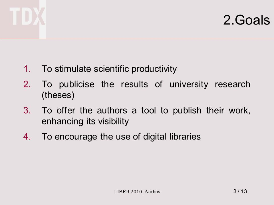 3 / 13 2.Goals 1.To stimulate scientific productivity 2.To publicise the results of university research (theses) 3.To offer the authors a tool to publish their work, enhancing its visibility 4.To encourage the use of digital libraries LIBER 2010, Aarhus