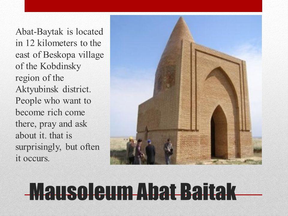 Mausoleum Abat Baitak Abat-Baytak is located in 12 kilometers to the east of Beskopa village of the Kobdinsky region of the Aktyubinsk district. Peopl