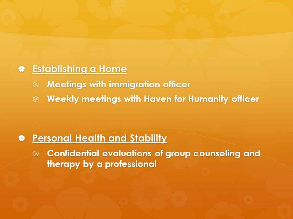  Establishing a Home  Meetings with immigration officer  Weekly meetings with Haven for Humanity officer  Personal Health and Stability  Confidential evaluations of group counseling and therapy by a professional
